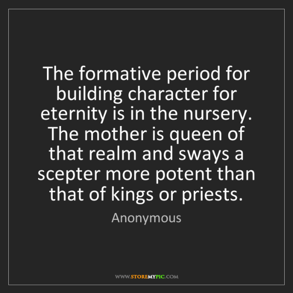 Anonymous: The formative period for building character for eternity...