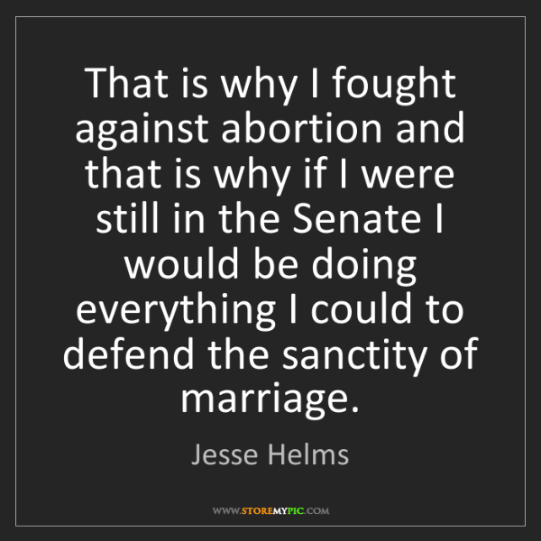 Jesse Helms: That is why I fought against abortion and that is why...