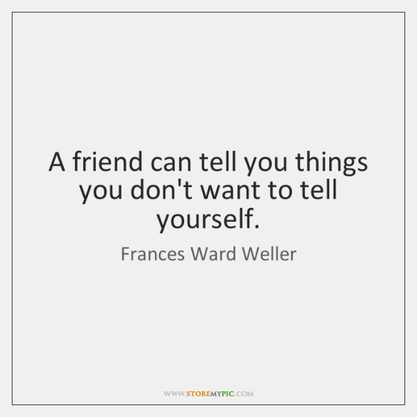 A friend can tell you things you don't want to tell yourself.