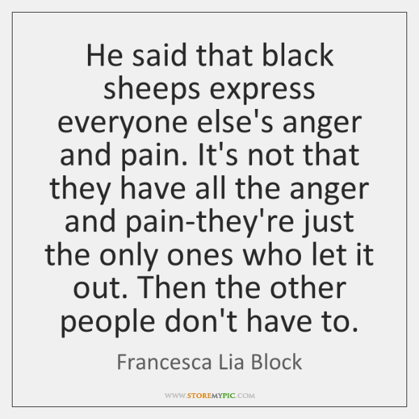 He said that black sheeps express everyone else's anger and pain. It's ...