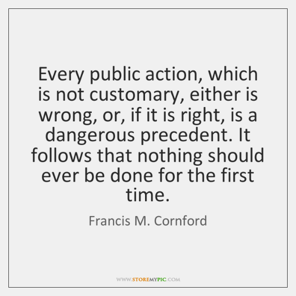 Every public action, which is not customary, either is wrong, or, if ...