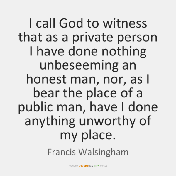I call God to witness that as a private person I have ...