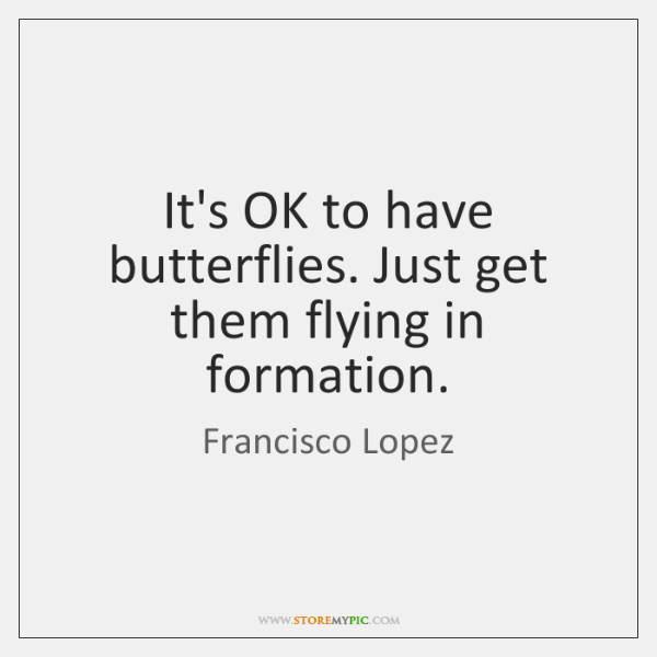 It's OK to have butterflies. Just get them flying in formation.
