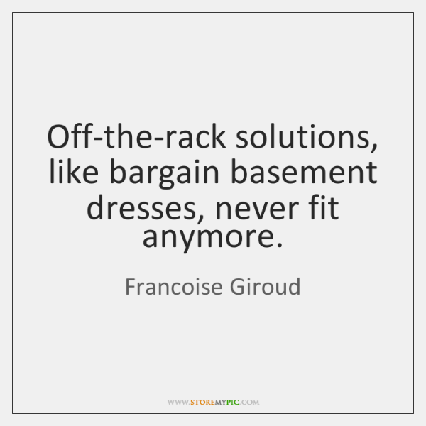 Off-the-rack solutions, like bargain basement dresses, never fit anymore.