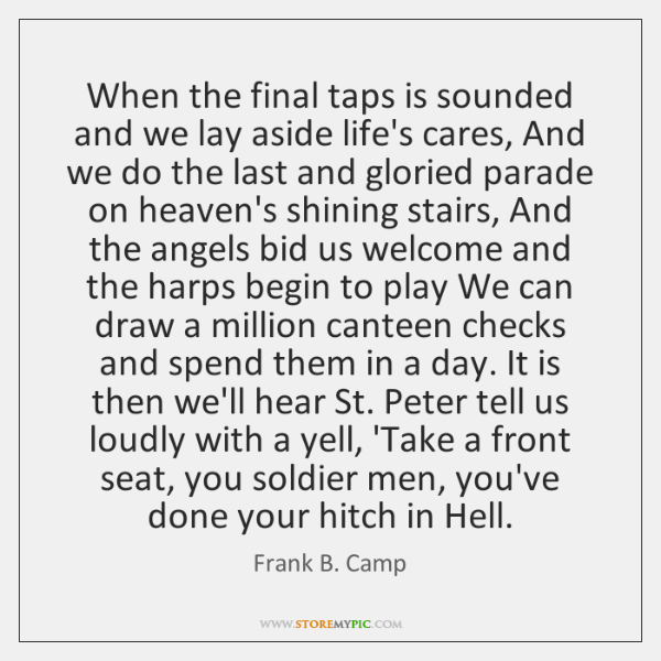 When the final taps is sounded and we lay aside life's cares, ...