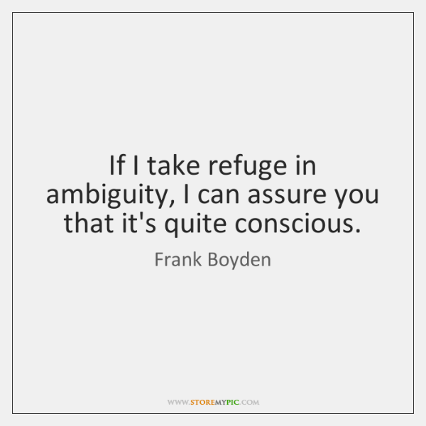 If I take refuge in ambiguity, I can assure you that it's ...