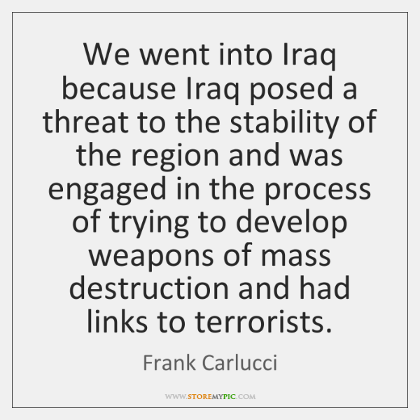 We went into Iraq because Iraq posed a threat to the stability ...