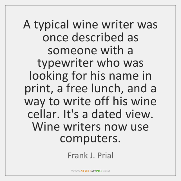 A typical wine writer was once described as someone with a typewriter ...
