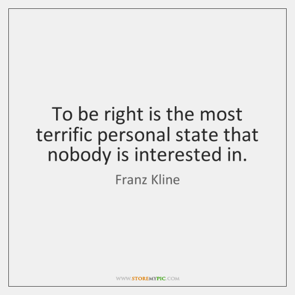 To be right is the most terrific personal state that nobody is ...