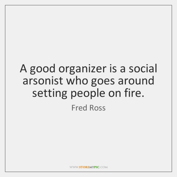 A good organizer is a social arsonist who goes around setting people ...