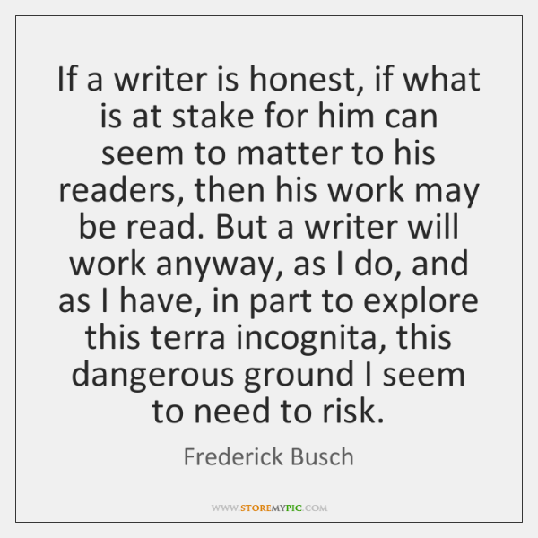 If a writer is honest, if what is at stake for him ...
