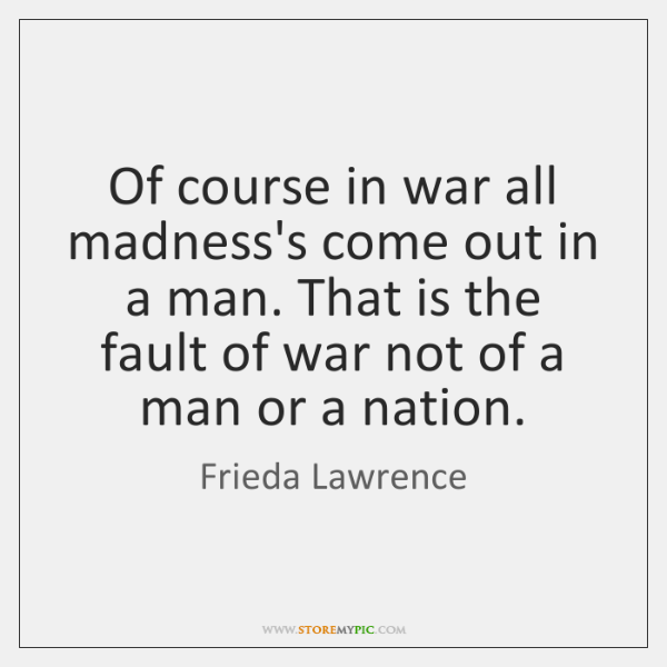 Of course in war all madness's come out in a man. That ...