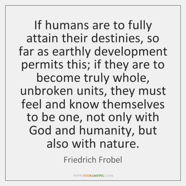 If humans are to fully attain their destinies, so far as earthly ...