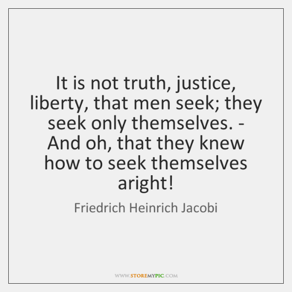 It is not truth, justice, liberty, that men seek; they seek only ...