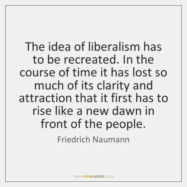 The idea of liberalism has to be recreated. In the course of ...