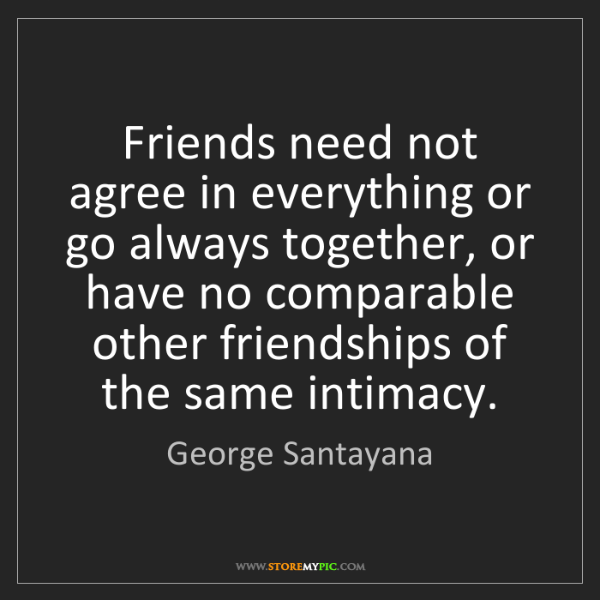 George Santayana: Friends need not agree in everything or go always together,...