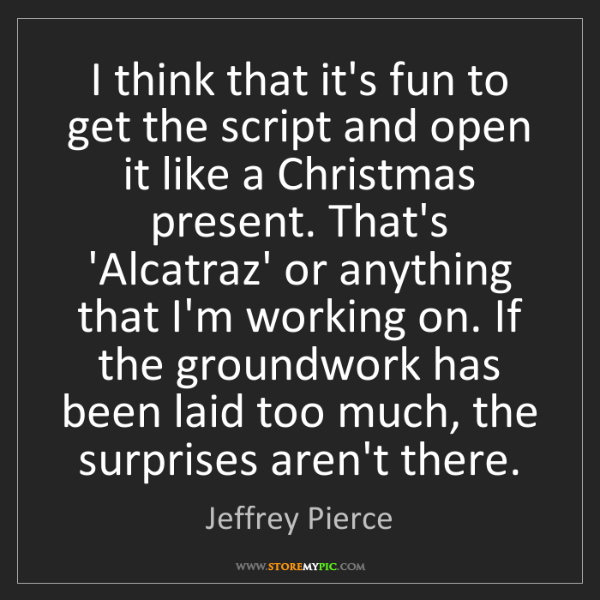 Jeffrey Pierce: I think that it's fun to get the script and open it like...