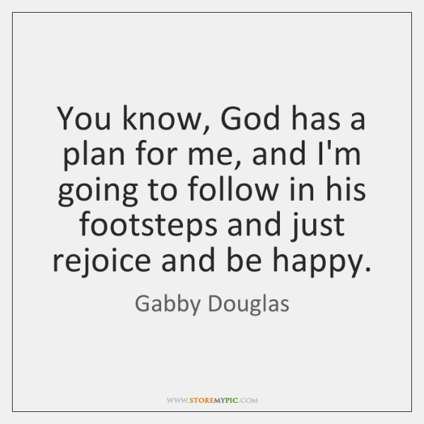 You know, God has a plan for me, and I\'m going to ...