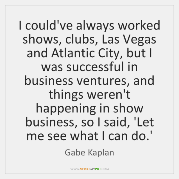 I could've always worked shows, clubs, Las Vegas and Atlantic City, but ...