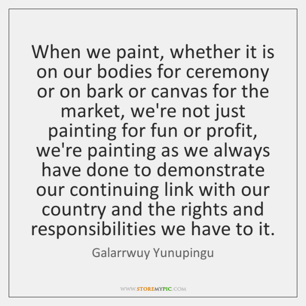 When we paint, whether it is on our bodies for ceremony or ...