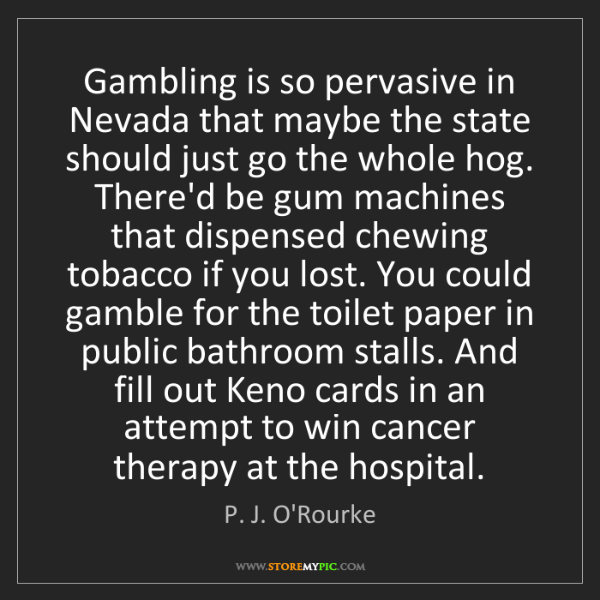 P. J. O'Rourke: Gambling is so pervasive in Nevada that maybe the state...