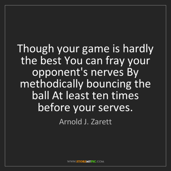 Arnold J. Zarett: Though your game is hardly the best You can fray your...
