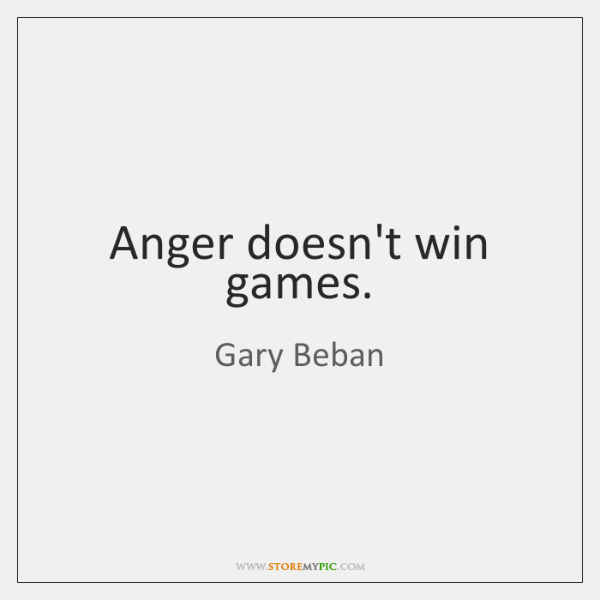 Anger doesn't win games.