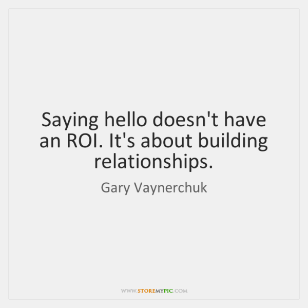 Saying hello doesn't have an ROI. It's about building relationships.