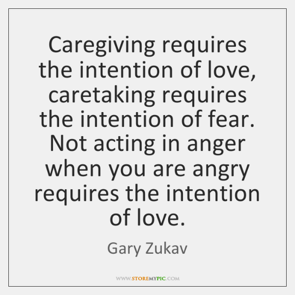 Caregiving requires the intention of love, caretaking requires the intention of fear. ...