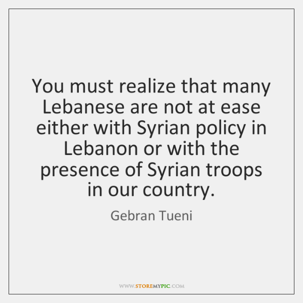 You must realize that many Lebanese are not at ease either with ...