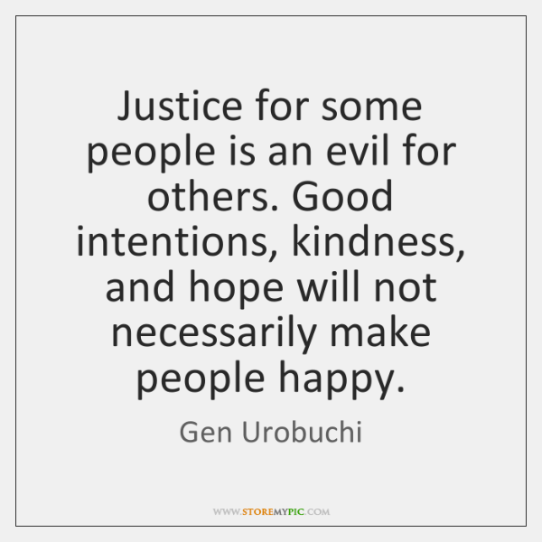 Justice for some people is an evil for others. Good intentions, kindness, ...