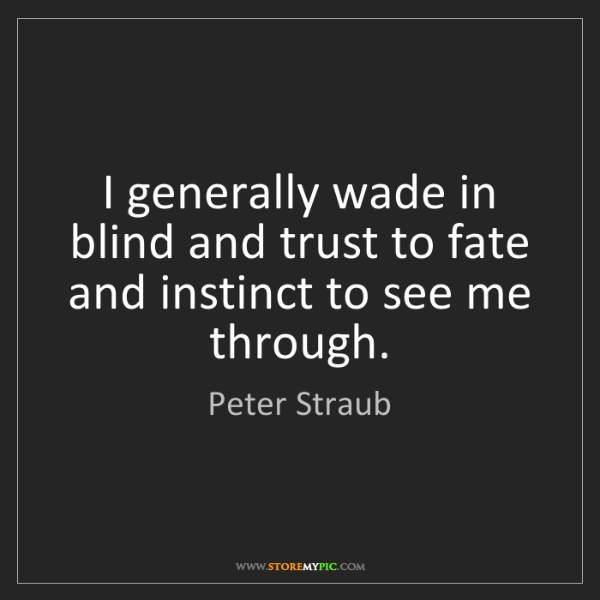 Peter Straub: I generally wade in blind and trust to fate and instinct...