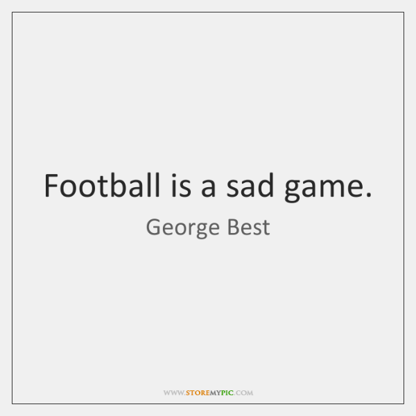 Football is a sad game.