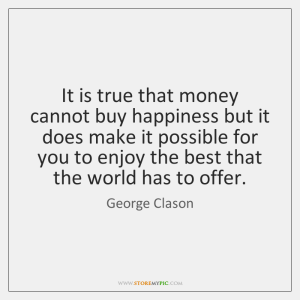 It is true that money cannot buy happiness but it does make ...