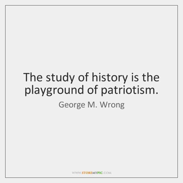 The study of history is the playground of patriotism.