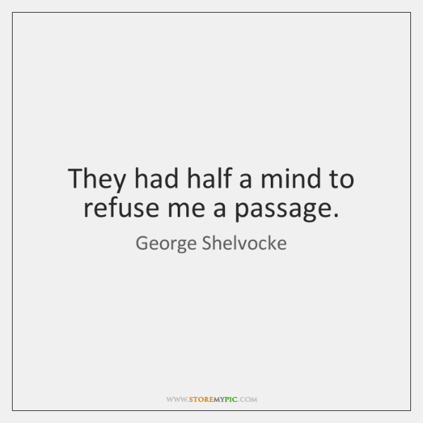 They had half a mind to refuse me a passage.