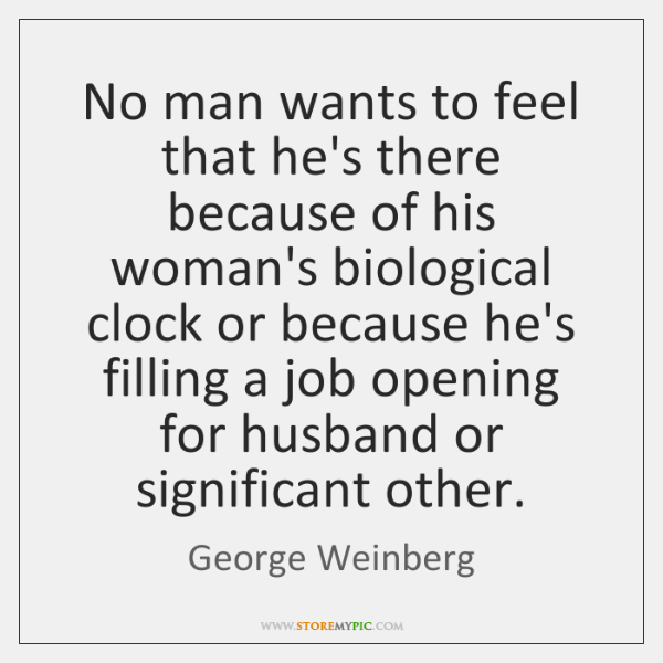 No man wants to feel that he's there because of his woman's ...