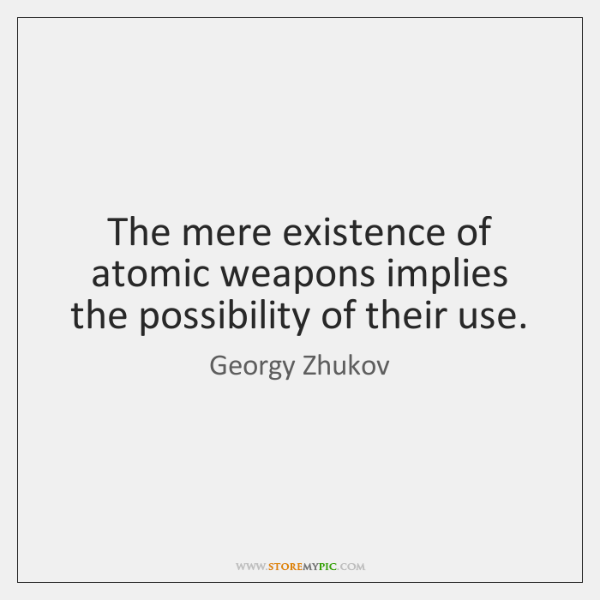 The mere existence of atomic weapons implies the possibility of their use.