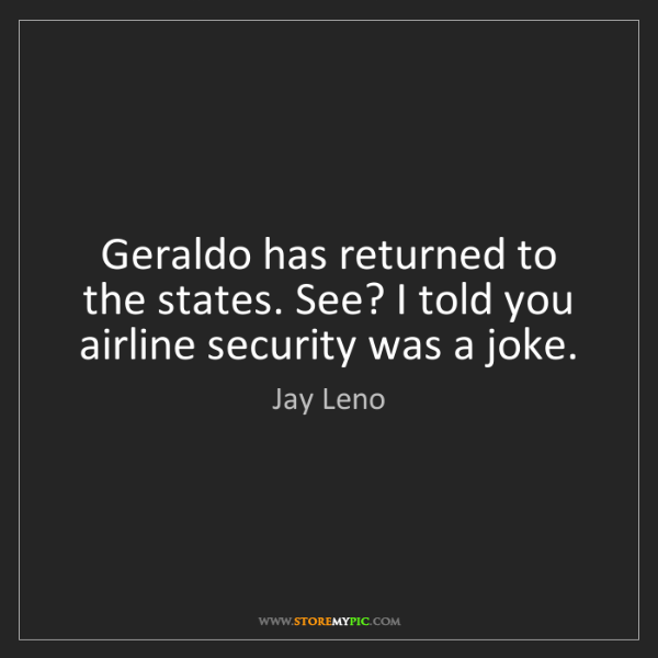 Jay Leno: Geraldo has returned to the states. See? I told you airline...