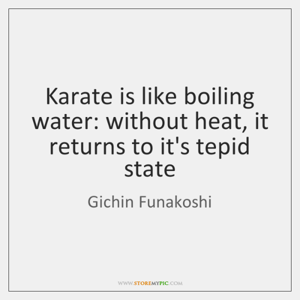 Karate is like boiling water: without heat, it returns to it's tepid ...