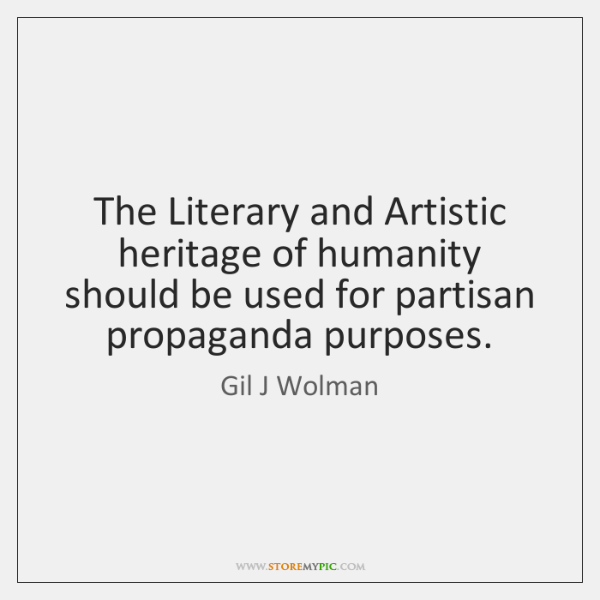 The Literary and Artistic heritage of humanity should be used for partisan ...