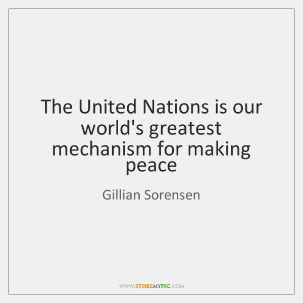 The United Nations is our world's greatest mechanism for making peace