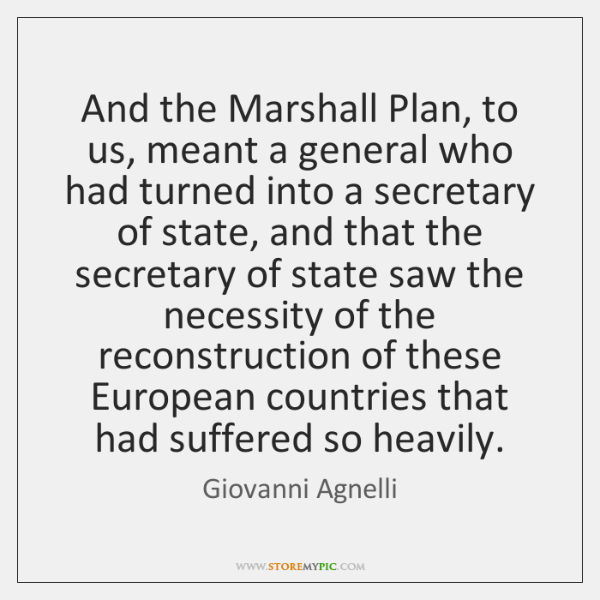 And the Marshall Plan, to us, meant a general who had turned ...