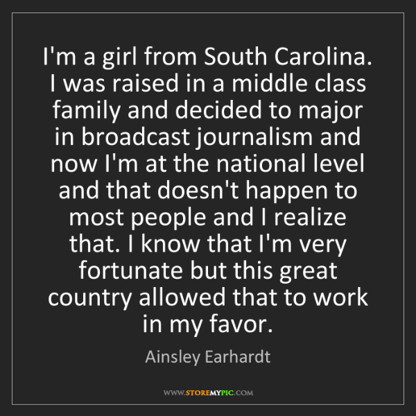Ainsley Earhardt: I'm a girl from South Carolina. I was raised in a middle...