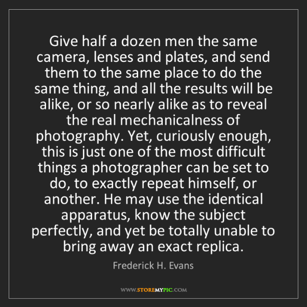 Frederick H. Evans: Give half a dozen men the same camera, lenses and plates,...