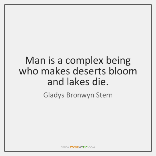 Man is a complex being who makes deserts bloom and lakes die.
