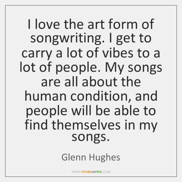 I love the art form of songwriting. I get to carry a ...