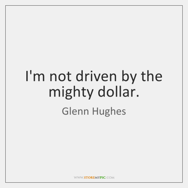 I'm not driven by the mighty dollar.