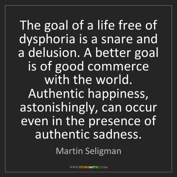 Martin Seligman: The goal of a life free of dysphoria is a snare and a...