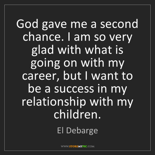 El Debarge: God gave me a second chance. I am so very glad with what...